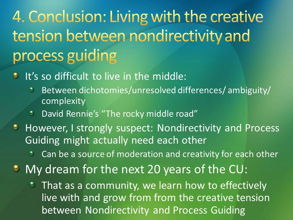 It's so difficult to live in the middle: Between dichotomies/unresolved differences/ ambiguity/ complexity David Rennie's The rocky middle road However, I strongly suspect: Nondirectivity and Process Guiding might actually need each other Can be a source of moderation and creativity for each other My dream for the next 20 years of the CU: That as a community, we learn how to effectively live with and grow from from the creative tension between Nondirectivity and Process Guiding