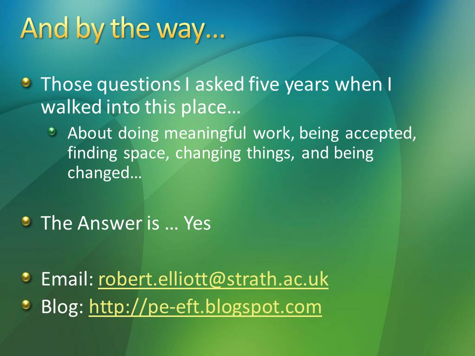 Those questions I asked five years when I walked into this place… About doing meaningful work, being accepted, finding space, changing things, and being changed… The Answer is … Yes Email: robert.elliott@strath.ac.ukrobert.elliott@strath.ac.uk Blog: http://pe-eft.blogspot.comhttp://pe-eft.blogspot.com