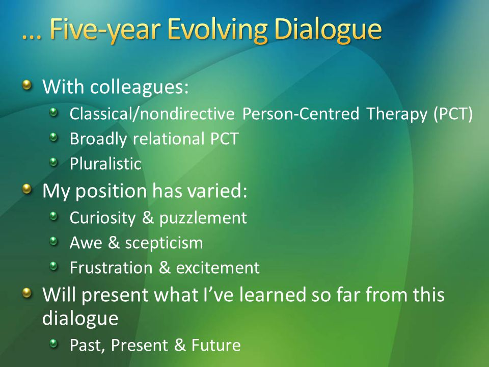 With colleagues: Classical/nondirective Person-Centred Therapy (PCT) Broadly relational PCT Pluralistic My position has varied: Curiosity & puzzlement Awe & scepticism Frustration & excitement Will present what I've learned so far from this dialogue Past, Present & Future