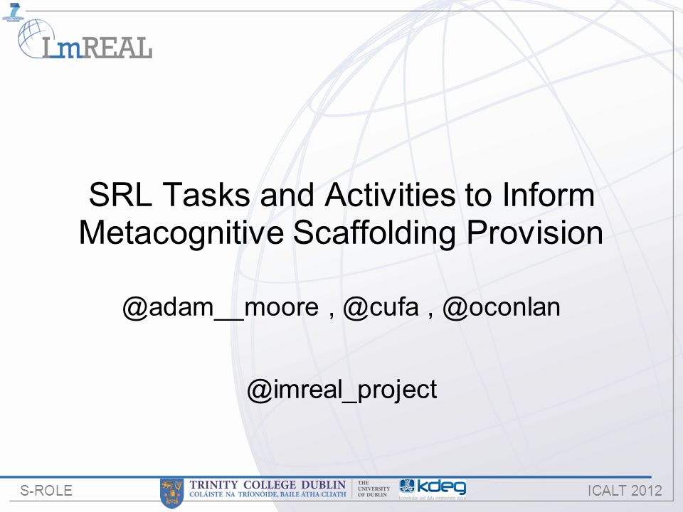 S-ROLE ICALT 2012 SRL Tasks and Activities to Inform Metacognitive Scaffolding Provision @adam__moore, @cufa, @oconlan @imreal_project