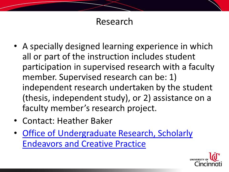 Research A specially designed learning experience in which all or part of the instruction includes student participation in supervised research with a faculty member.