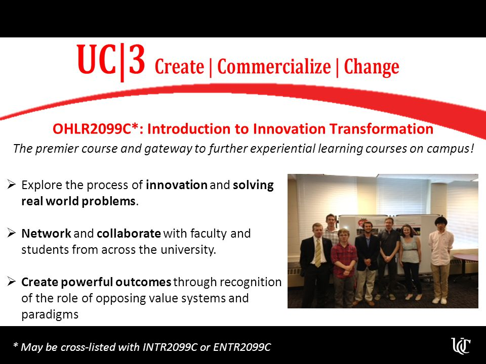 OHLR2099C*: Introduction to Innovation Transformation The premier course and gateway to further experiential learning courses on campus.