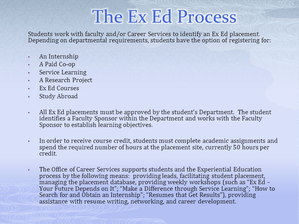 Students work with faculty and/or Career Services to identify an Ex Ed placement. Depending on departmental requirements, students have the option of