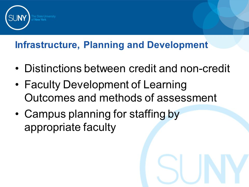 Infrastructure, Planning and Development Distinctions between credit and non-credit Faculty Development of Learning Outcomes and methods of assessment Campus planning for staffing by appropriate faculty