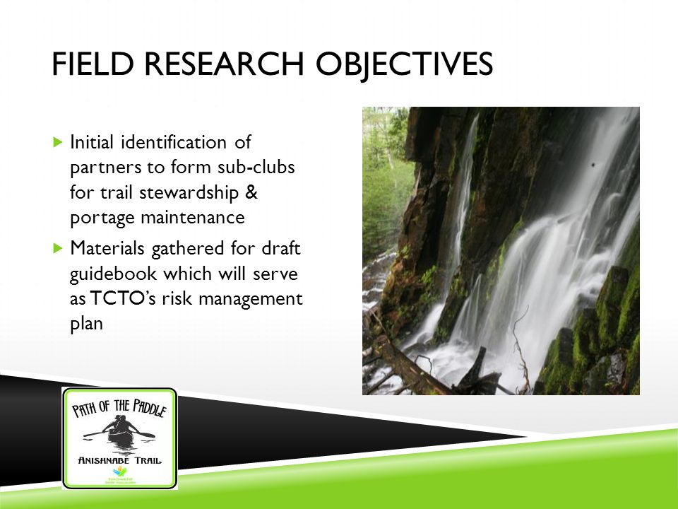 FIELD RESEARCH OBJECTIVES  Initial identification of partners to form sub-clubs for trail stewardship & portage maintenance  Materials gathered for draft guidebook which will serve as TCTO's risk management plan