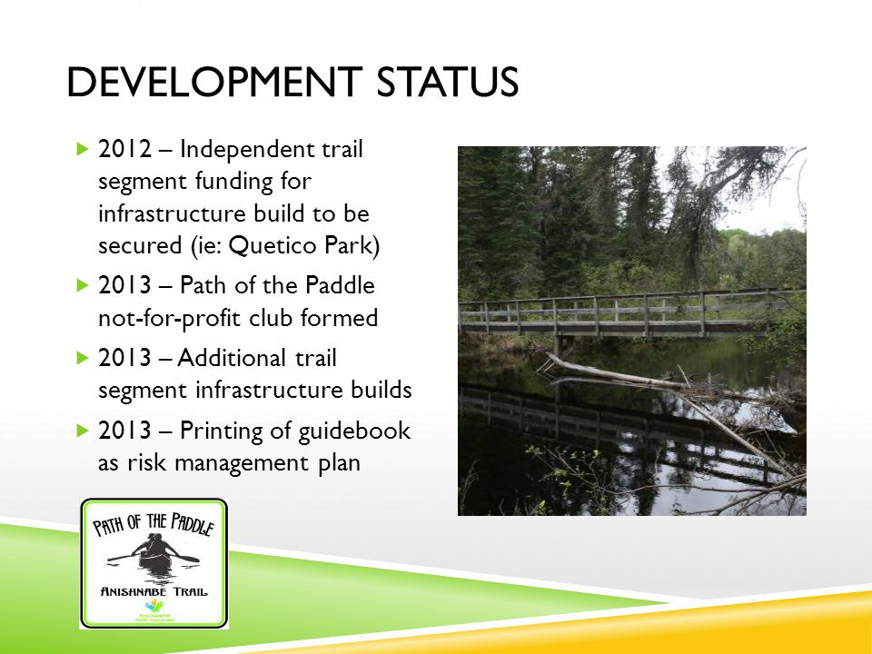 DEVELOPMENT STATUS  2012 – Independent trail segment funding for infrastructure build to be secured (ie: Quetico Park)  2013 – Path of the Paddle not-for-profit club formed  2013 – Additional trail segment infrastructure builds  2013 – Printing of guidebook as risk management plan