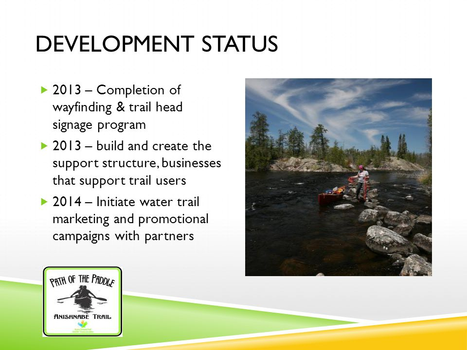 DEVELOPMENT STATUS  2013 – Completion of wayfinding & trail head signage program  2013 – build and create the support structure, businesses that support trail users  2014 – Initiate water trail marketing and promotional campaigns with partners