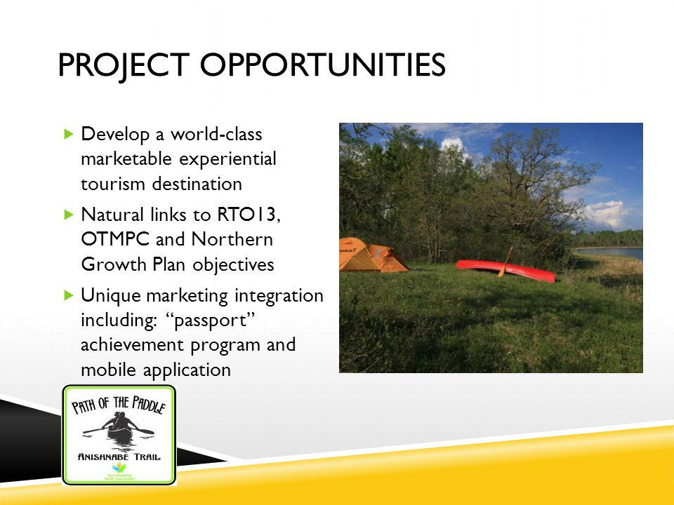 PROJECT OPPORTUNITIES  Develop a world-class marketable experiential tourism destination  Natural links to RTO13, OTMPC and Northern Growth Plan objectives  Unique marketing integration including: passport achievement program and mobile application