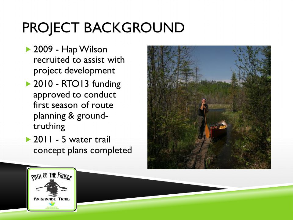 PROJECT BACKGROUND  2009 - Hap Wilson recruited to assist with project development  2010 - RTO13 funding approved to conduct first season of route planning & ground- truthing  2011 - 5 water trail concept plans completed