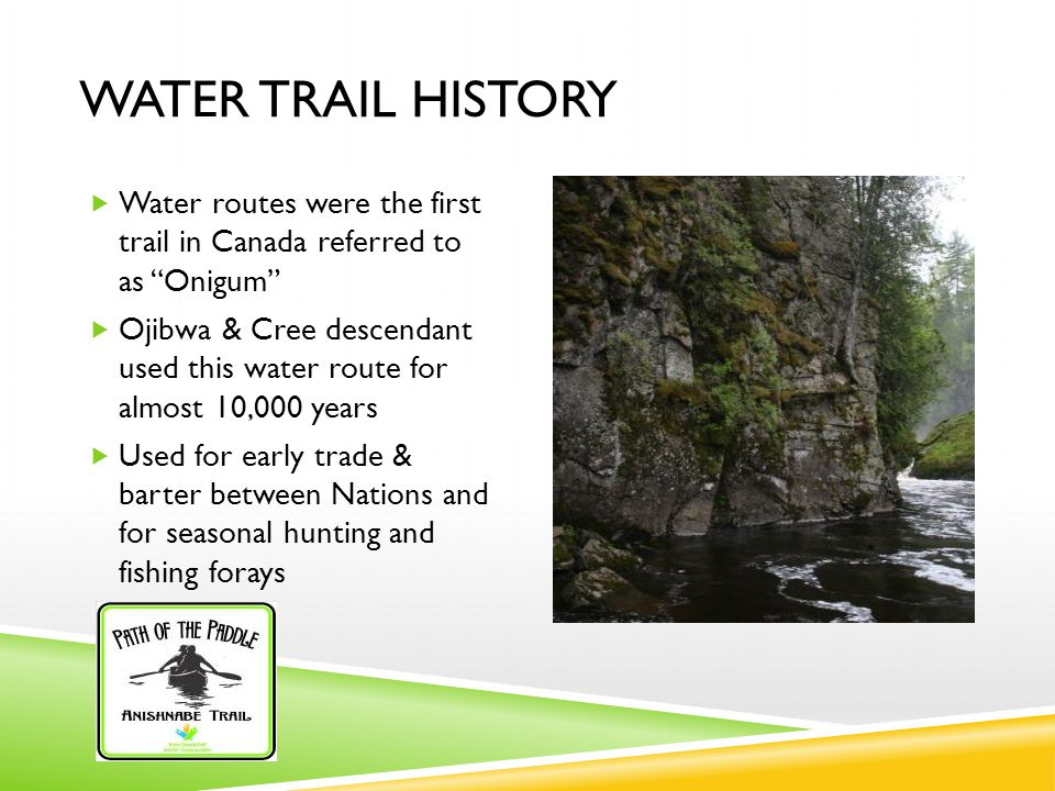 WATER TRAIL HISTORY  Water routes were the first trail in Canada referred to as Onigum  Ojibwa & Cree descendant used this water route for almost 10,000 years  Used for early trade & barter between Nations and for seasonal hunting and fishing forays