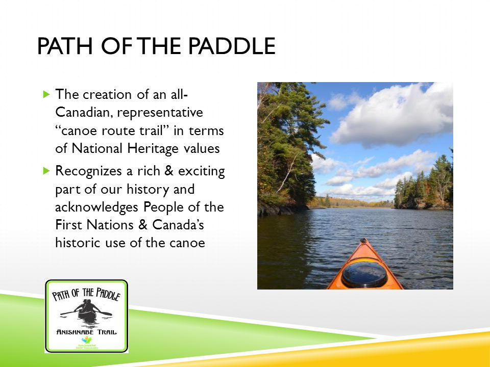PATH OF THE PADDLE  The creation of an all- Canadian, representative canoe route trail in terms of National Heritage values  Recognizes a rich & exciting part of our history and acknowledges People of the First Nations & Canada's historic use of the canoe