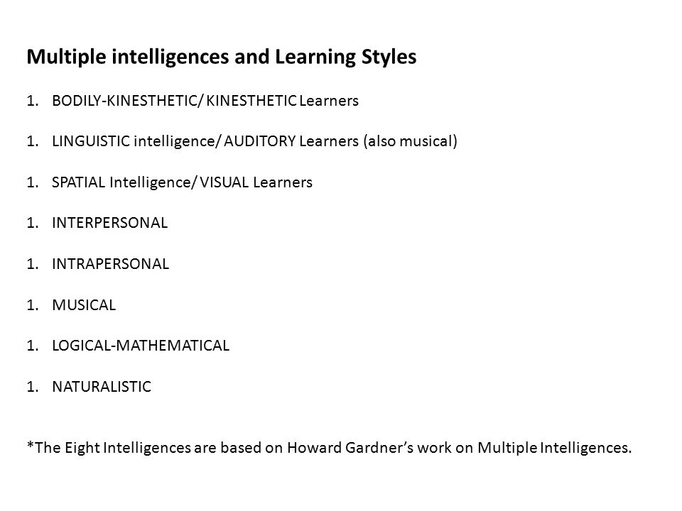 Multiple intelligences and Learning Styles 1.BODILY-KINESTHETIC/ KINESTHETIC Learners 1.LINGUISTIC intelligence/ AUDITORY Learners (also musical) 1.SPATIAL Intelligence/ VISUAL Learners 1.INTERPERSONAL 1.INTRAPERSONAL 1.MUSICAL 1.LOGICAL-MATHEMATICAL 1.NATURALISTIC *The Eight Intelligences are based on Howard Gardner's work on Multiple Intelligences.