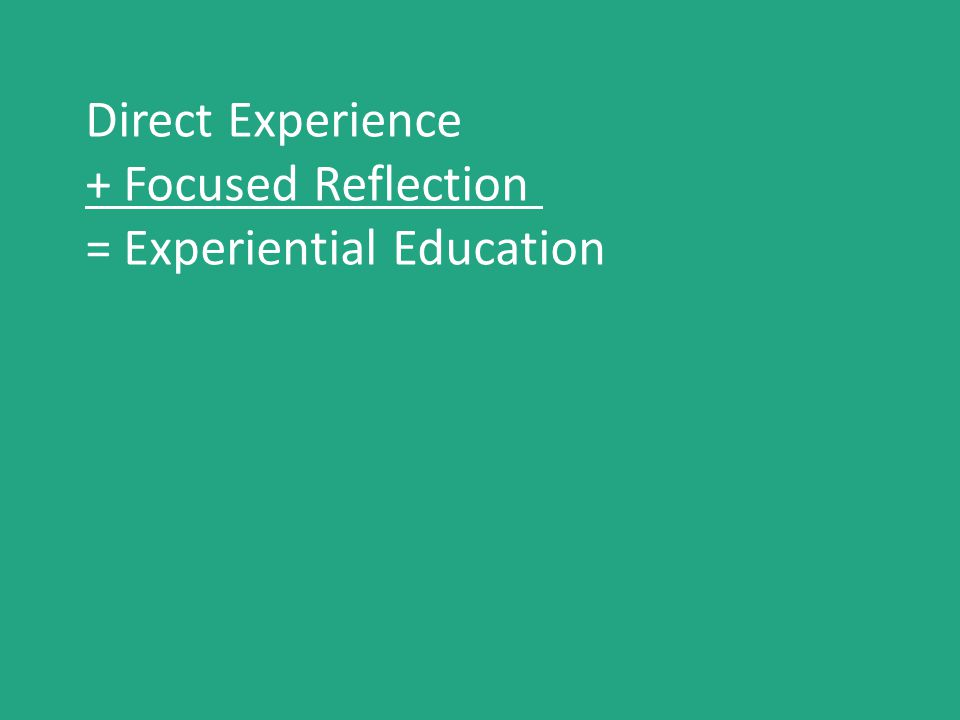 Direct Experience + Focused Reflection = Experiential Education