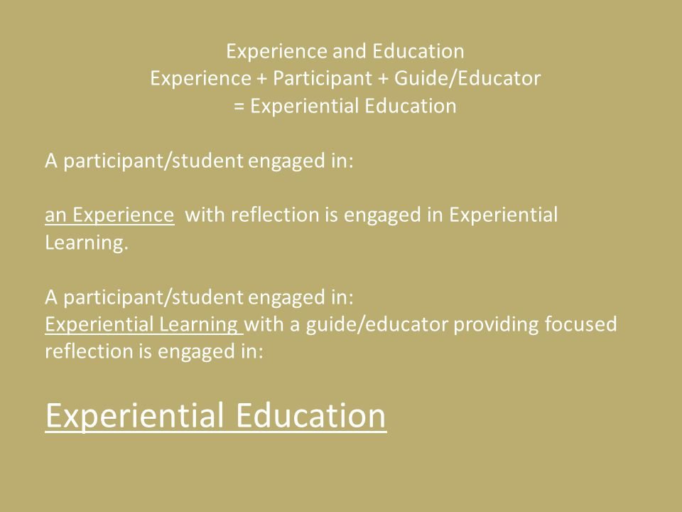 Experience and Education Experience + Participant + Guide/Educator = Experiential Education A participant/student engaged in: an Experience with reflection is engaged in Experiential Learning.