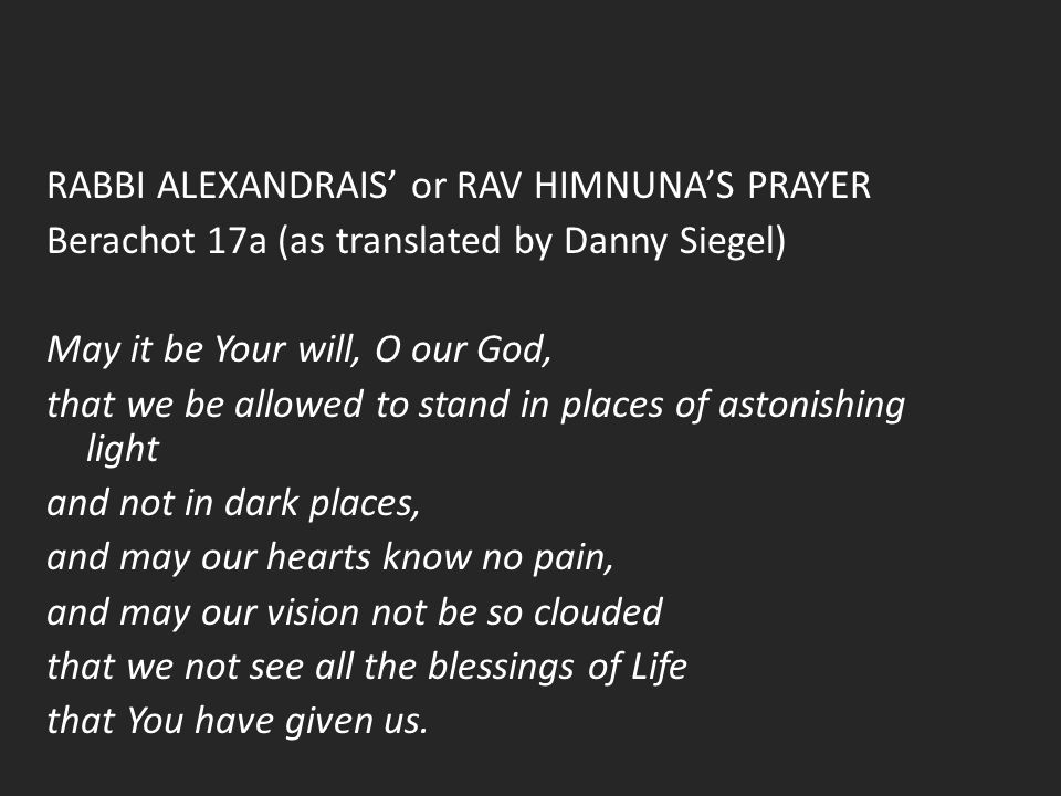 RABBI ALEXANDRAIS' or RAV HIMNUNA'S PRAYER Berachot 17a (as translated by Danny Siegel) May it be Your will, O our God, that we be allowed to stand in places of astonishing light and not in dark places, and may our hearts know no pain, and may our vision not be so clouded that we not see all the blessings of Life that You have given us.