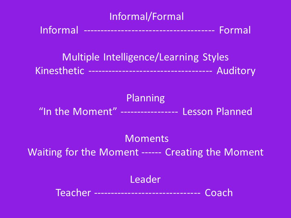 Informal/Formal Informal -------------------------------------- Formal Multiple Intelligence/Learning Styles Kinesthetic ------------------------------------ Auditory Planning In the Moment ----------------- Lesson Planned Moments Waiting for the Moment ------ Creating the Moment Leader Teacher ------------------------------- Coach