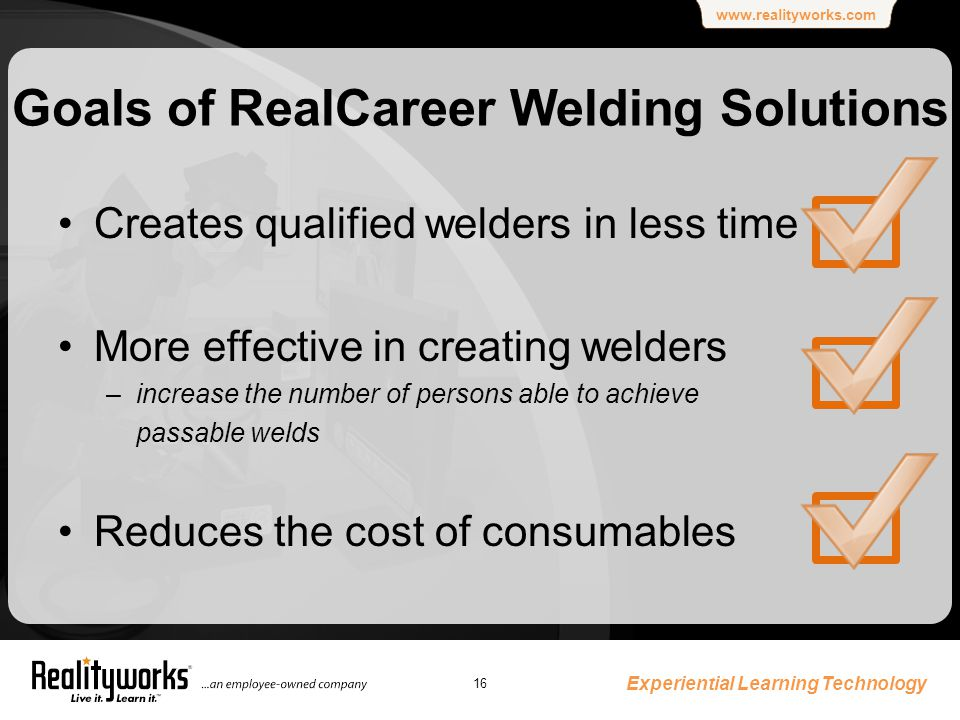 www.realityworks.com Goals of RealCareer Welding Solutions Creates qualified welders in less time More effective in creating welders –increase the number of persons able to achieve passable welds Reduces the cost of consumables Experiential Learning Technology 16