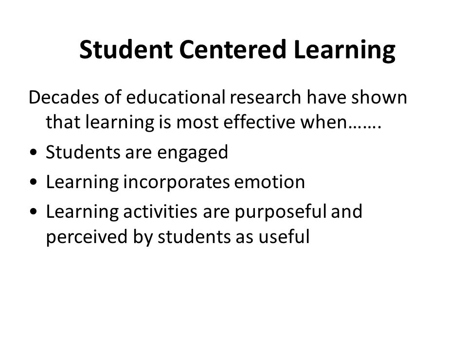Student Centered Learning Decades of educational research have shown that learning is most effective when……. Students are engaged Learning incorporate