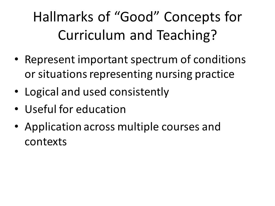 "Hallmarks of ""Good"" Concepts for Curriculum and Teaching? Represent important spectrum of conditions or situations representing nursing practice Logic"
