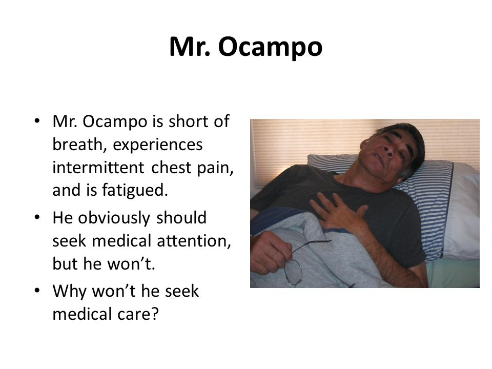Mr. Ocampo Mr. Ocampo is short of breath, experiences intermittent chest pain, and is fatigued. He obviously should seek medical attention, but he won