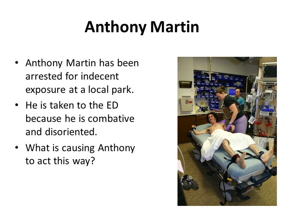 Anthony Martin Anthony Martin has been arrested for indecent exposure at a local park. He is taken to the ED because he is combative and disoriented.