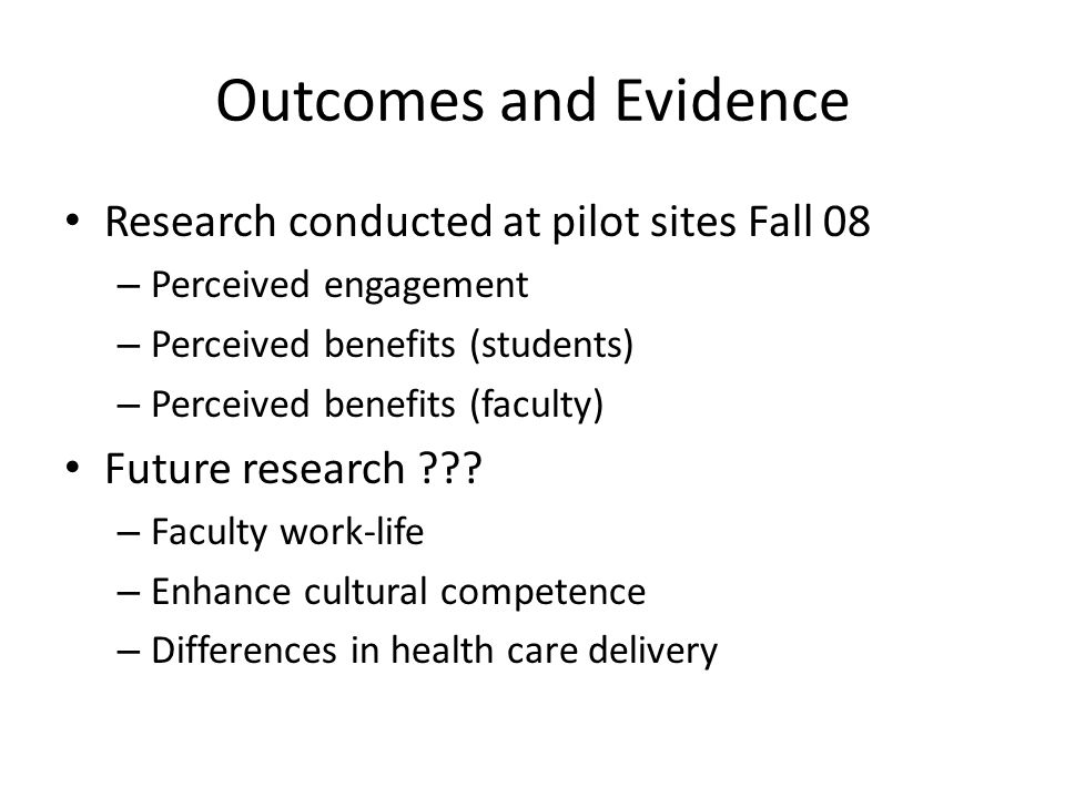 Outcomes and Evidence Research conducted at pilot sites Fall 08 – Perceived engagement – Perceived benefits (students) – Perceived benefits (faculty)