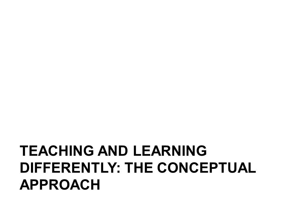 TEACHING AND LEARNING DIFFERENTLY: THE CONCEPTUAL APPROACH
