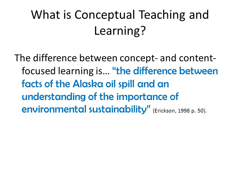 "What is Conceptual Teaching and Learning? The difference between concept- and content- focused learning is… ""the difference between facts of the Alask"
