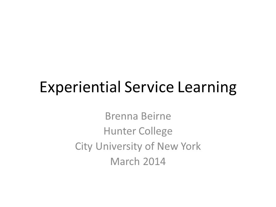 Experiential Service Learning Brenna Beirne Hunter College City University of New York March 2014