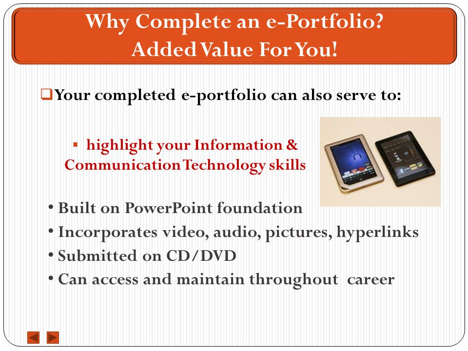  Your completed e-portfolio can also serve to: Built on PowerPoint foundation Incorporates video, audio, pictures, hyperlinks Submitted on CD/DVD Can access and maintain throughout career Why Complete an e-Portfolio.