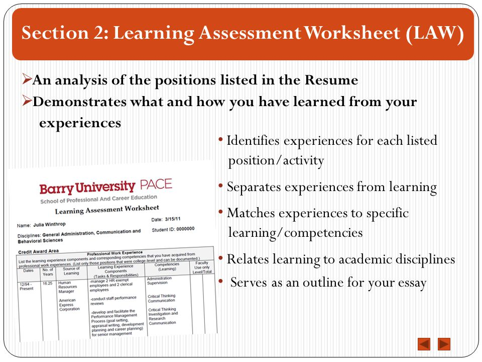 Section 2: Learning Assessment Worksheet (LAW) Identifies experiences for each listed position/activity Separates experiences from learning Matches experiences to specific learning/competencies Relates learning to academic disciplines Serves as an outline for your essay  An analysis of the positions listed in the Resume  Demonstrates what and how you have learned from your experiences