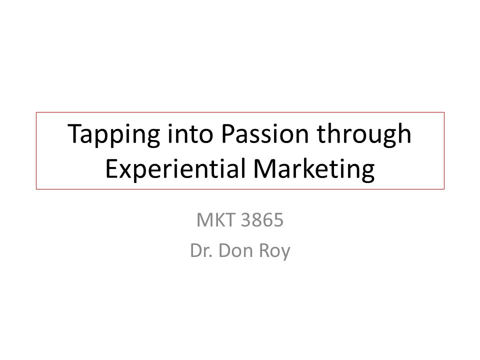 Tapping into Passion through Experiential Marketing MKT 3865 Dr. Don Roy
