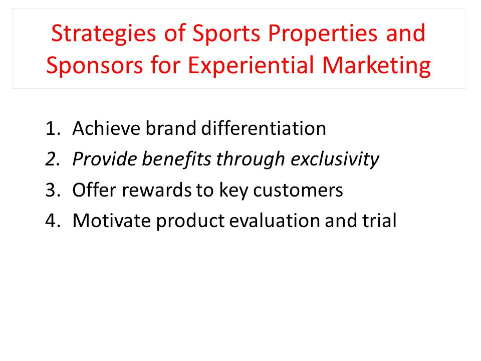 Strategies of Sports Properties and Sponsors for Experiential Marketing 1.Achieve brand differentiation 2.Provide benefits through exclusivity 3.Offer rewards to key customers 4.Motivate product evaluation and trial