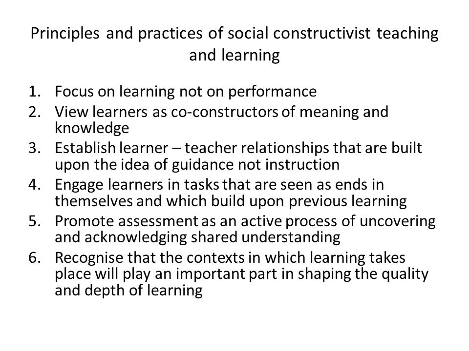 Principles and practices of social constructivist teaching and learning 1.Focus on learning not on performance 2.View learners as co-constructors of meaning and knowledge 3.Establish learner – teacher relationships that are built upon the idea of guidance not instruction 4.Engage learners in tasks that are seen as ends in themselves and which build upon previous learning 5.Promote assessment as an active process of uncovering and acknowledging shared understanding 6.Recognise that the contexts in which learning takes place will play an important part in shaping the quality and depth of learning