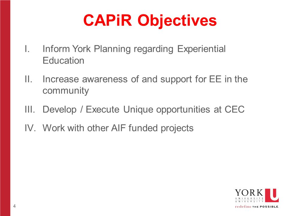 4 CAPiR Objectives I.Inform York Planning regarding Experiential Education II.Increase awareness of and support for EE in the community III.Develop / Execute Unique opportunities at CEC IV.Work with other AIF funded projects