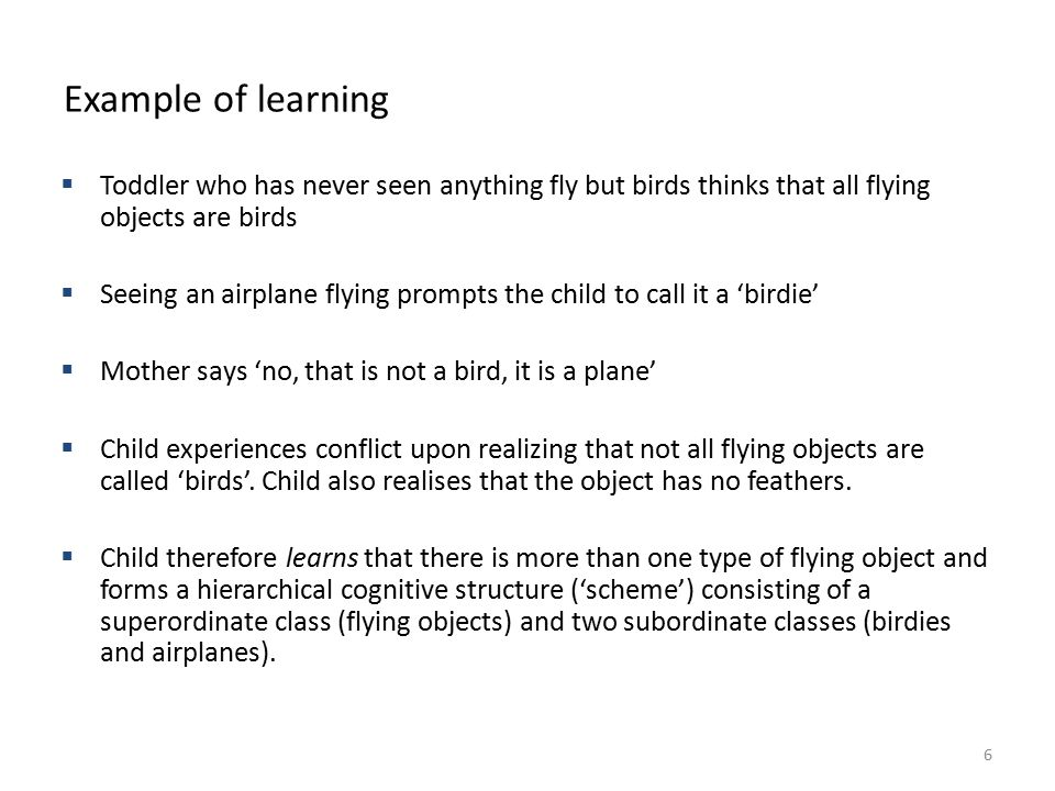 BSB124 Working in Business Example of learning  Toddler who has never seen anything fly but birds thinks that all flying objects are birds  Seeing an airplane flying prompts the child to call it a 'birdie'  Mother says 'no, that is not a bird, it is a plane'  Child experiences conflict upon realizing that not all flying objects are called 'birds'.