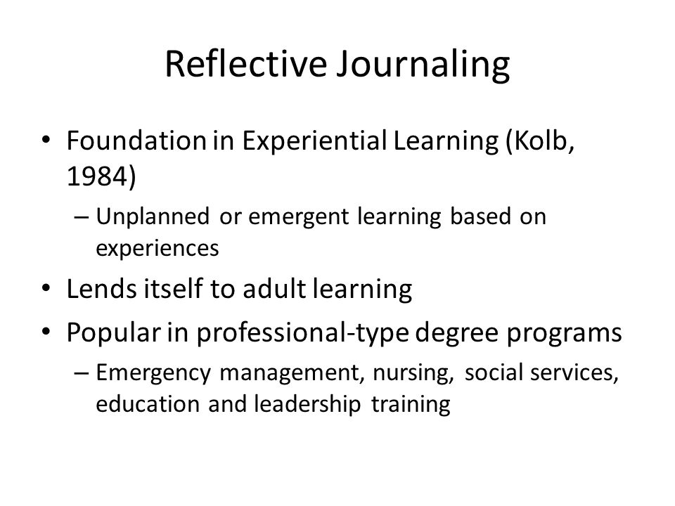 Reflective Journaling Foundation in Experiential Learning (Kolb, 1984) – Unplanned or emergent learning based on experiences Lends itself to adult learning Popular in professional-type degree programs – Emergency management, nursing, social services, education and leadership training