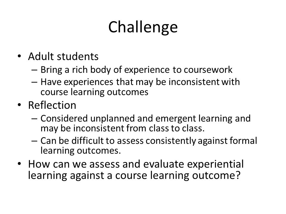Challenge Adult students – Bring a rich body of experience to coursework – Have experiences that may be inconsistent with course learning outcomes Reflection – Considered unplanned and emergent learning and may be inconsistent from class to class.