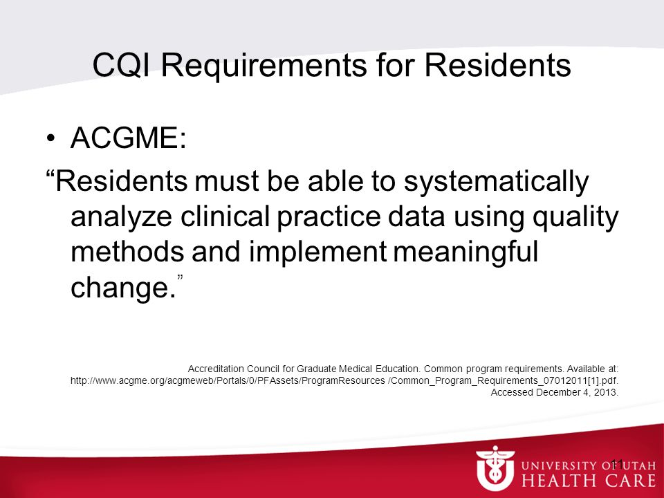 CQI Requirements for Residents ACGME: Residents must be able to systematically analyze clinical practice data using quality methods and implement meaningful change.