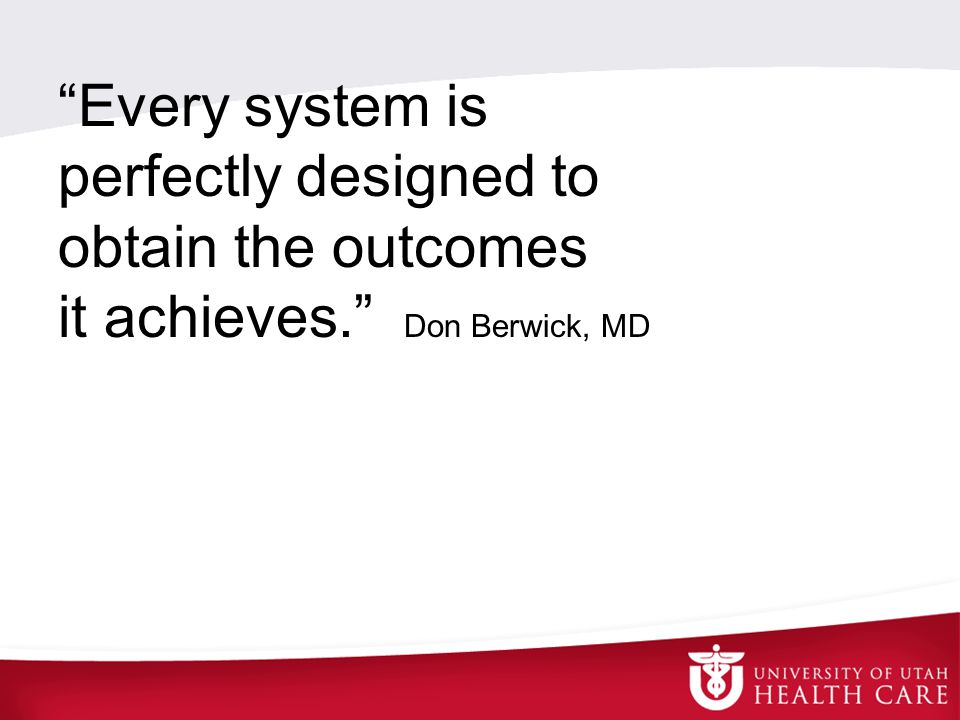 Every system is perfectly designed to obtain the outcomes it achieves. Don Berwick, MD