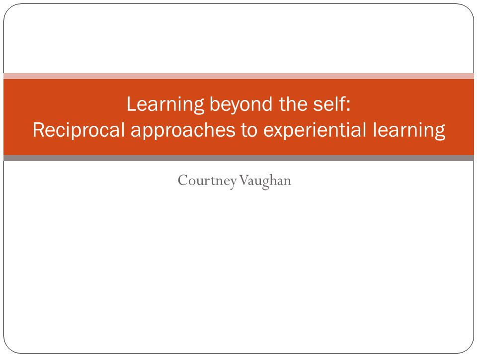 Courtney Vaughan Learning beyond the self: Reciprocal approaches to experiential learning