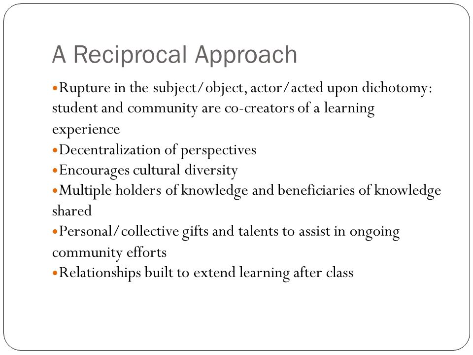 A Reciprocal Approach Rupture in the subject/object, actor/acted upon dichotomy: student and community are co-creators of a learning experience Decentralization of perspectives Encourages cultural diversity Multiple holders of knowledge and beneficiaries of knowledge shared Personal/collective gifts and talents to assist in ongoing community efforts Relationships built to extend learning after class