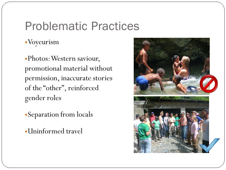 Problematic Practices Voyeurism Photos: Western saviour, promotional material without permission, inaccurate stories of the other , reinforced gender roles Separation from locals Uninformed travel
