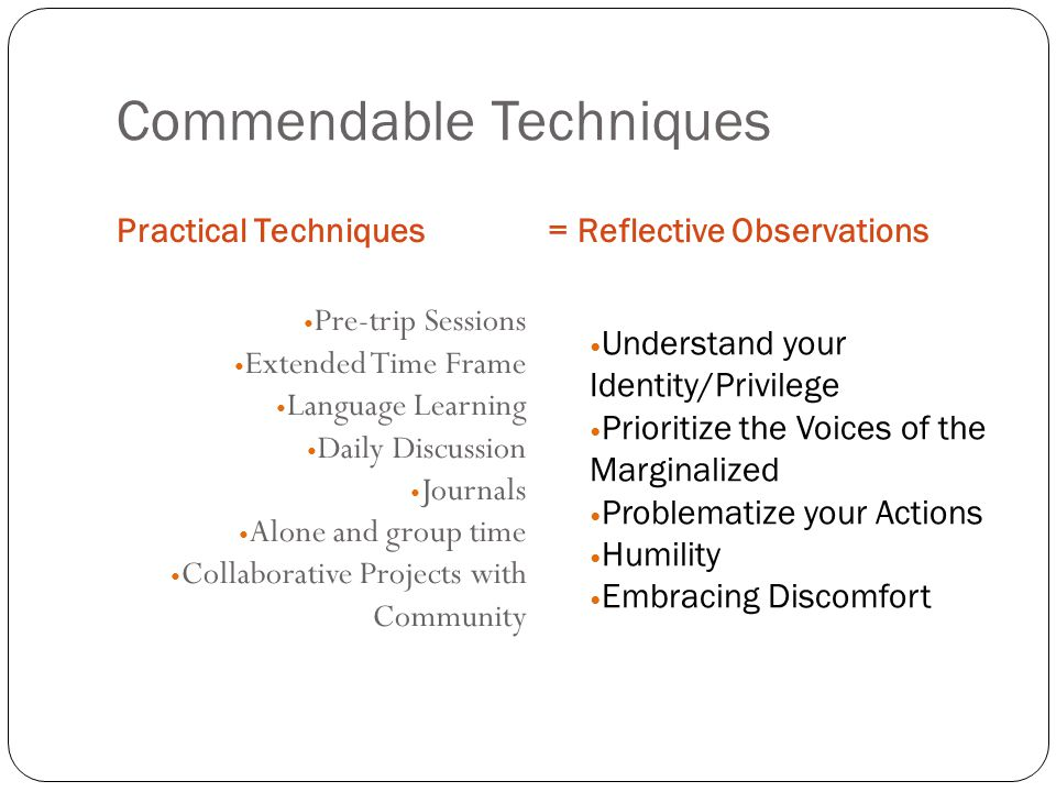 Commendable Techniques Practical Techniques= Reflective Observations Pre-trip Sessions Extended Time Frame Language Learning Daily Discussion Journals Alone and group time Collaborative Projects with Community Understand your Identity/Privilege Prioritize the Voices of the Marginalized Problematize your Actions Humility Embracing Discomfort