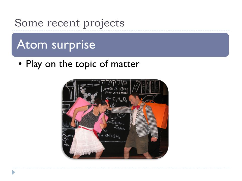 Some recent projects Atom surprise Play on the topic of matter