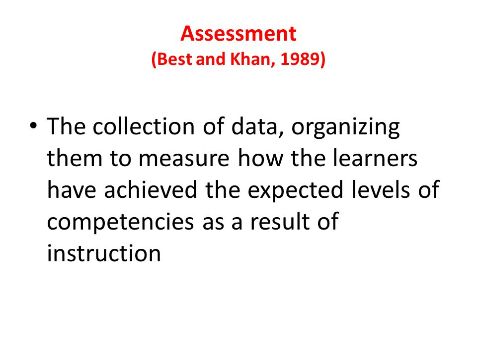 Assessment (Best and Khan, 1989) The collection of data, organizing them to measure how the learners have achieved the expected levels of competencies as a result of instruction