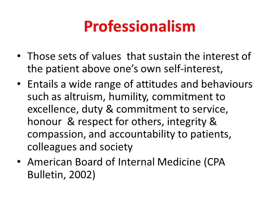 Those sets of values that sustain the interest of the patient above one's own self-interest, Entails a wide range of attitudes and behaviours such as altruism, humility, commitment to excellence, duty & commitment to service, honour & respect for others, integrity & compassion, and accountability to patients, colleagues and society American Board of Internal Medicine (CPA Bulletin, 2002)