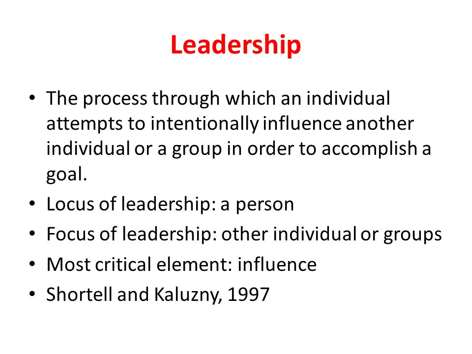Leadership The process through which an individual attempts to intentionally influence another individual or a group in order to accomplish a goal.