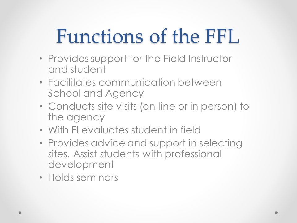 Functions of the FFL Provides support for the Field Instructor and student Facilitates communication between School and Agency Conducts site visits (o