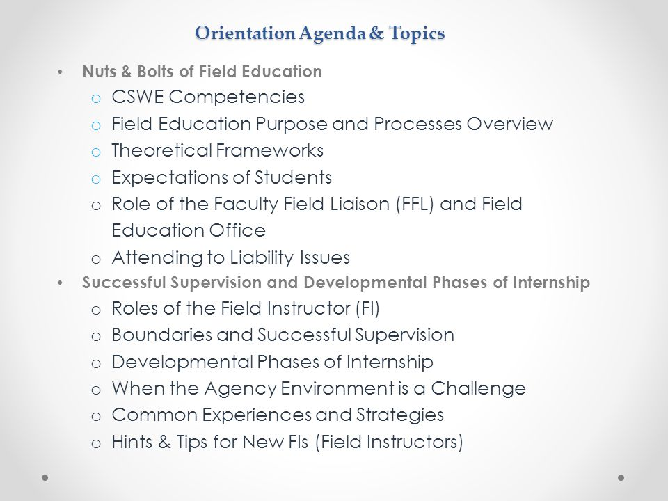 Orientation Agenda & Topics Nuts & Bolts of Field Education o CSWE Competencies o Field Education Purpose and Processes Overview o Theoretical Frameworks o Expectations of Students o Role of the Faculty Field Liaison (FFL) and Field Education Office o Attending to Liability Issues Successful Supervision and Developmental Phases of Internship o Roles of the Field Instructor (FI) o Boundaries and Successful Supervision o Developmental Phases of Internship o When the Agency Environment is a Challenge o Common Experiences and Strategies o Hints & Tips for New FIs (Field Instructors)